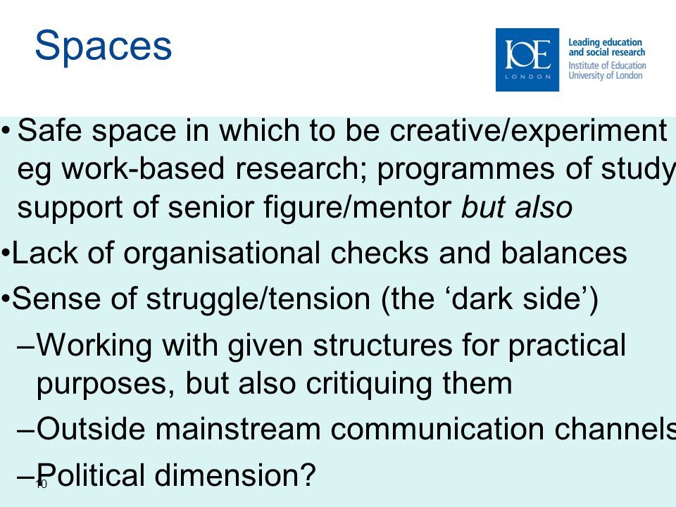 10 Spaces Safe space in which to be creative/experiment eg work-based research; programmes of study; support of senior figure/mentor but also Lack of organisational checks and balances Sense of struggle/tension (the 'dark side') –Working with given structures for practical purposes, but also critiquing them –Outside mainstream communication channels –Political dimension?