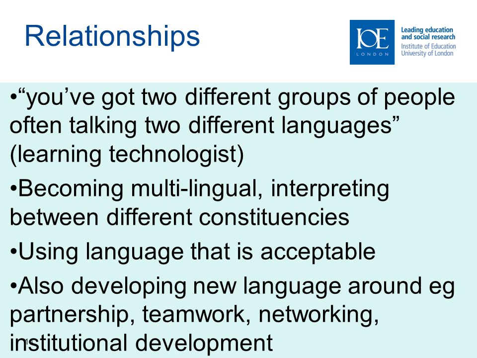 14 Relationships you've got two different groups of people often talking two different languages (learning technologist) Becoming multi-lingual, interpreting between different constituencies Using language that is acceptable Also developing new language around eg partnership, teamwork, networking, institutional development