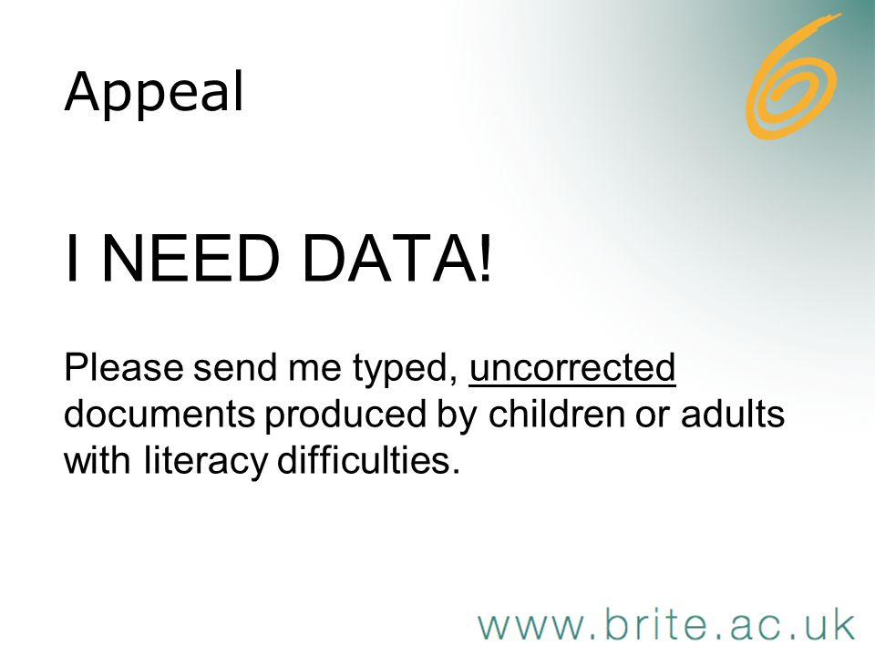 I NEED DATA! Please send me typed, uncorrected documents produced by children or adults with literacy difficulties. Appeal