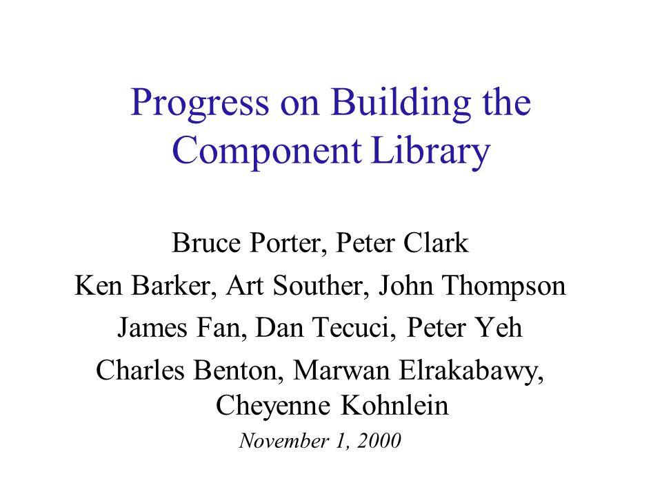 Progress on Building the Component Library Bruce Porter, Peter Clark Ken Barker, Art Souther, John Thompson James Fan, Dan Tecuci, Peter Yeh Charles B