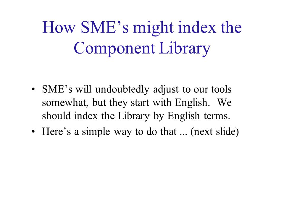 How SME's might index the Component Library SME's will undoubtedly adjust to our tools somewhat, but they start with English.