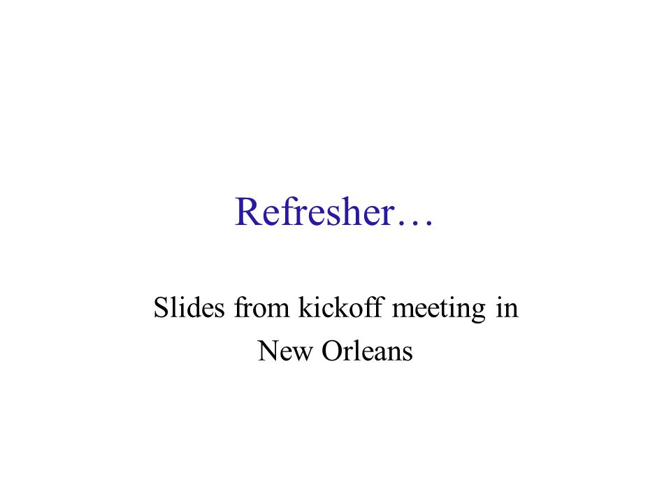 Refresher… Slides from kickoff meeting in New Orleans