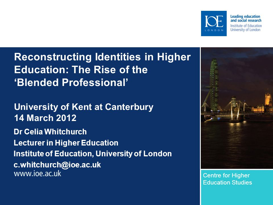 Reconstructing Identities in Higher Education: The Rise of the 'Blended Professional' University of Kent at Canterbury 14 March 2012 Dr Celia Whitchurch Lecturer in Higher Education Institute of Education, University of London c.whitchurch@ioe.ac.uk Centre for Higher Education Studies