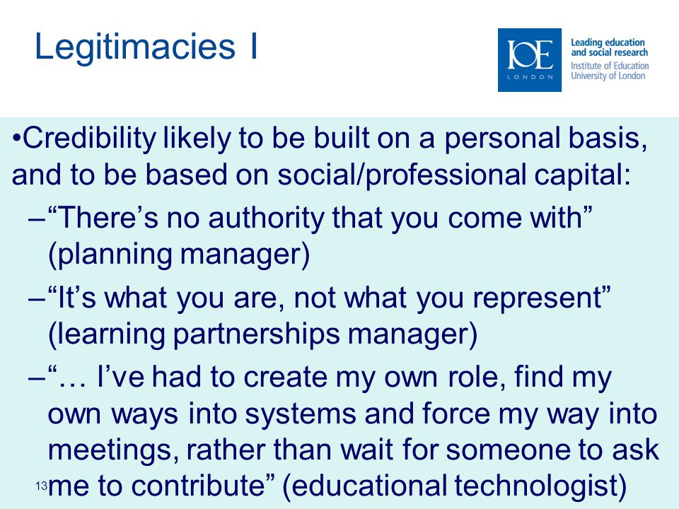 13 Legitimacies I Credibility likely to be built on a personal basis, and to be based on social/professional capital: – There's no authority that you come with (planning manager) – It's what you are, not what you represent (learning partnerships manager) – … I've had to create my own role, find my own ways into systems and force my way into meetings, rather than wait for someone to ask me to contribute (educational technologist)