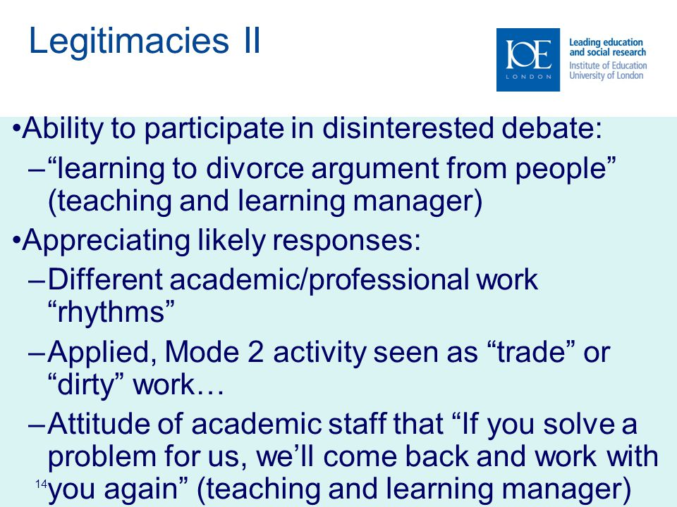 14 Legitimacies II Ability to participate in disinterested debate: – learning to divorce argument from people (teaching and learning manager) Appreciating likely responses: –Different academic/professional work rhythms –Applied, Mode 2 activity seen as trade or dirty work… –Attitude of academic staff that If you solve a problem for us, we'll come back and work with you again (teaching and learning manager)