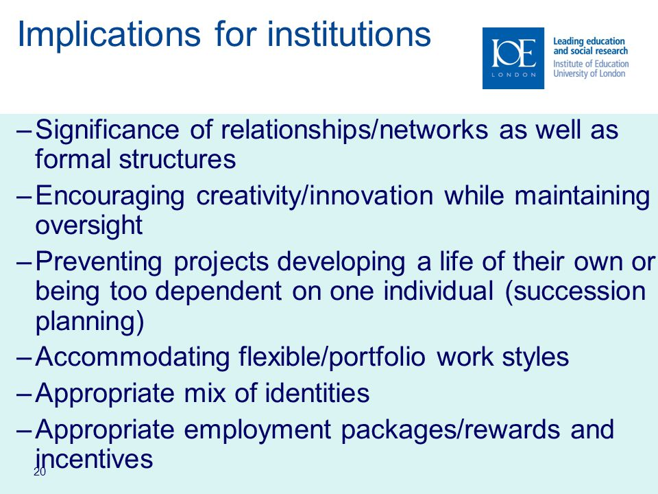 20 Implications for institutions –Significance of relationships/networks as well as formal structures –Encouraging creativity/innovation while maintaining oversight –Preventing projects developing a life of their own or being too dependent on one individual (succession planning) –Accommodating flexible/portfolio work styles –Appropriate mix of identities –Appropriate employment packages/rewards and incentives