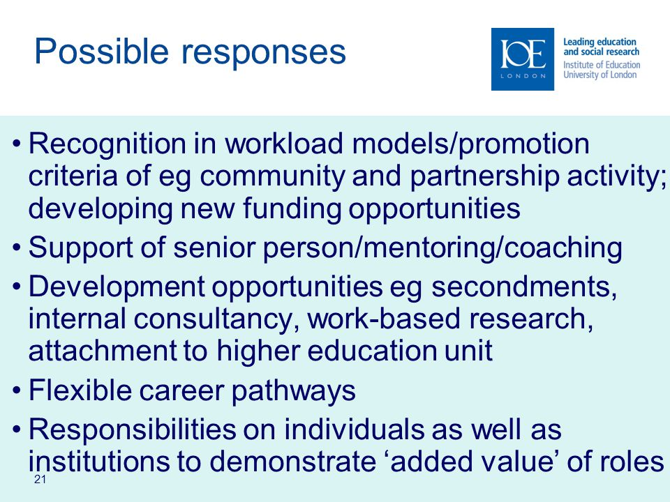 21 Possible responses Recognition in workload models/promotion criteria of eg community and partnership activity; developing new funding opportunities Support of senior person/mentoring/coaching Development opportunities eg secondments, internal consultancy, work-based research, attachment to higher education unit Flexible career pathways Responsibilities on individuals as well as institutions to demonstrate 'added value' of roles