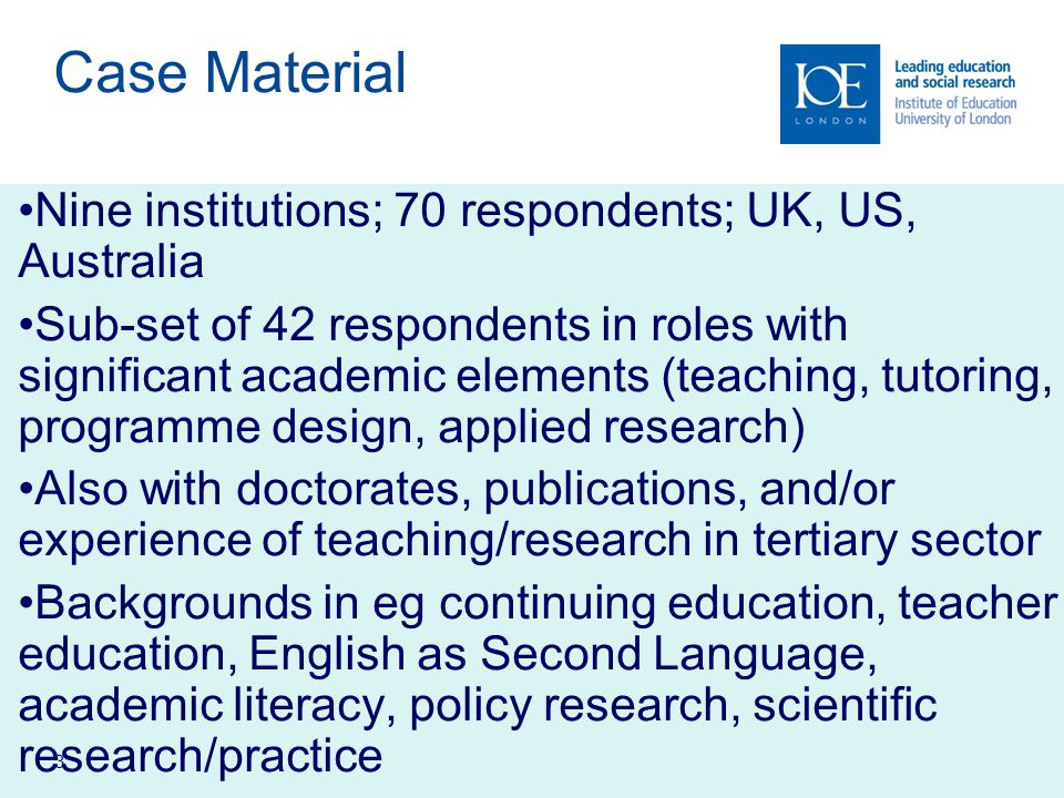 3 Case Material Nine institutions; 70 respondents; UK, US, Australia Sub-set of 42 respondents in roles with significant academic elements (teaching, tutoring, programme design, applied research) Also with doctorates, publications, and/or experience of teaching/research in tertiary sector Backgrounds in eg continuing education, teacher education, English as Second Language, academic literacy, policy research, scientific research/practice