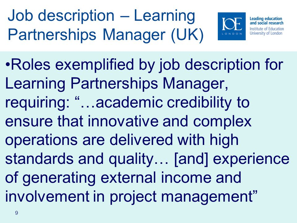 9 Job description – Learning Partnerships Manager (UK) Roles exemplified by job description for Learning Partnerships Manager, requiring: …academic credibility to ensure that innovative and complex operations are delivered with high standards and quality… [and] experience of generating external income and involvement in project management