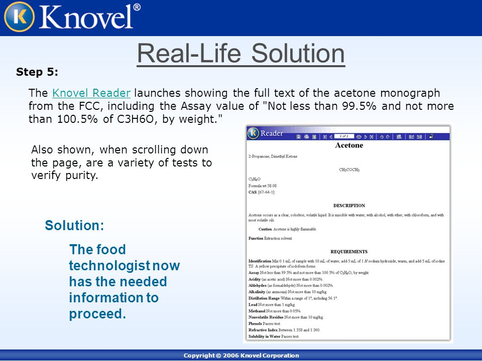 Copyright © 2006 Knovel Corporation Step 5: The Knovel Reader launches showing the full text of the acetone monograph from the FCC, including the Assay value of Not less than 99.5% and not more than 100.5% of C3H6O, by weight. Knovel Reader Solution: The food technologist now has the needed information to proceed.