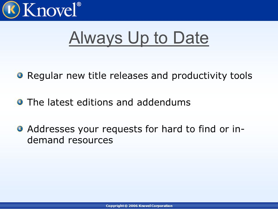 Copyright © 2006 Knovel Corporation Always Up to Date Regular new title releases and productivity tools The latest editions and addendums Addresses your requests for hard to find or in- demand resources