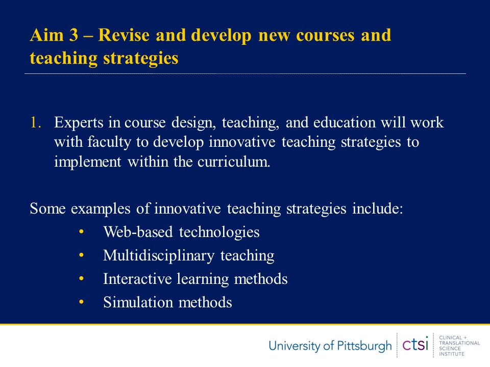 Aim 3 – Revise and develop new courses and teaching strategies 1.Experts in course design, teaching, and education will work with faculty to develop innovative teaching strategies to implement within the curriculum.