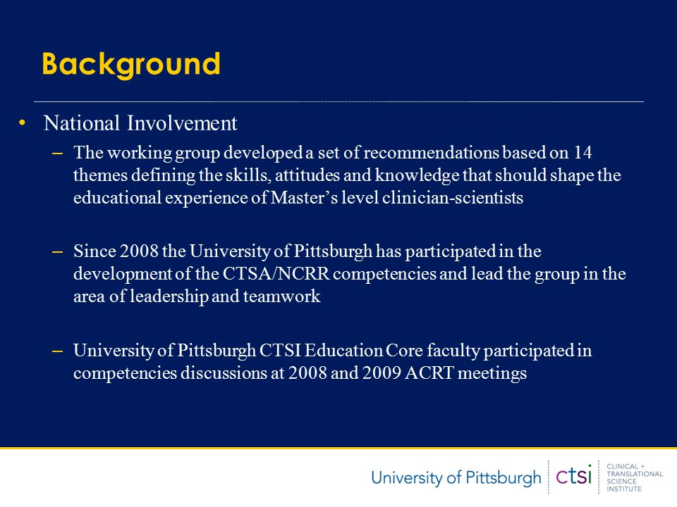 Development at the University of Pittsburgh Spring of 2008 CTSI Education Core Faculty: Group discussions about appropriateness and wording of competency themes Appointed a chair to lead a sub-committee for each theme Summer-Fall 2008 Sub-groups convened and used a modified Delphi method to finalize: Competencies for the theme Appropriateness of competencies for the Certificate, MS, and PhD Levels of expertise in each competency for Certificate, MS, and PhD