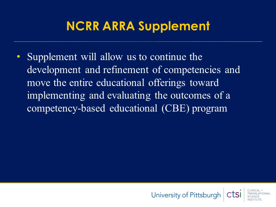 NCRR ARRA Supplement Supplement will allow us to continue the development and refinement of competencies and move the entire educational offerings toward implementing and evaluating the outcomes of a competency-based educational (CBE) program