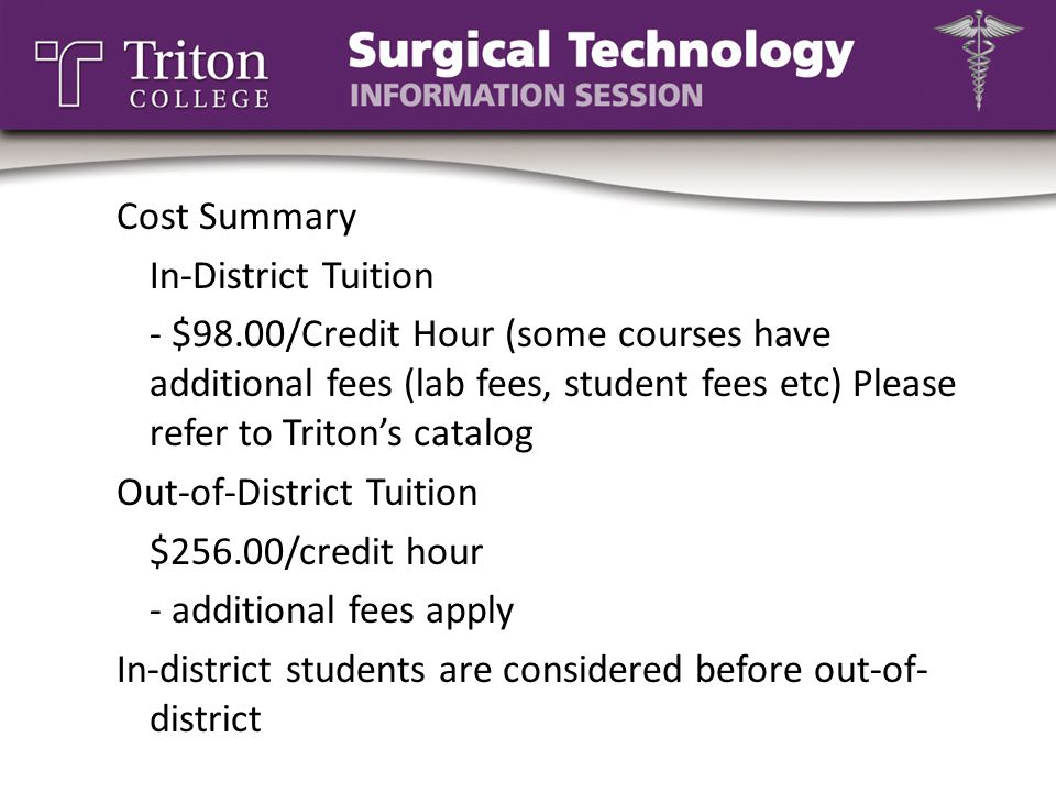 Cost Summary In-District Tuition - $98.00/Credit Hour (some courses have additional fees (lab fees, student fees etc) Please refer to Triton's catalog Out-of-District Tuition $256.00/credit hour - additional fees apply In-district students are considered before out-of- district