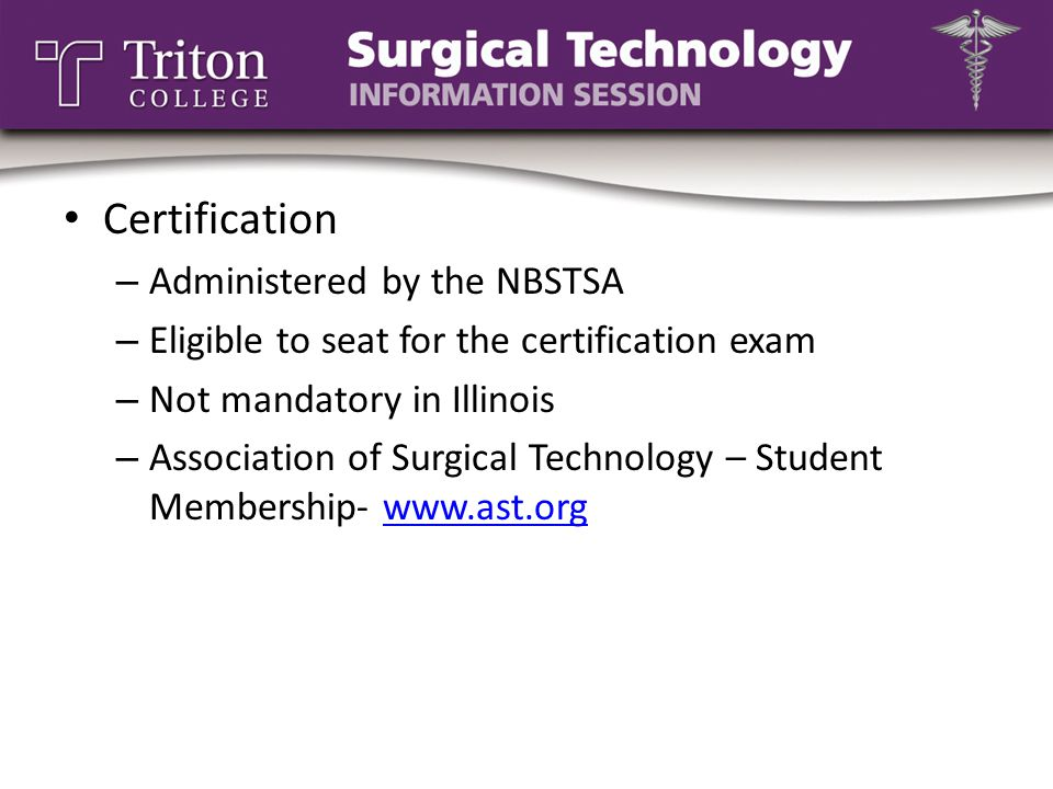 Certification – Administered by the NBSTSA – Eligible to seat for the certification exam – Not mandatory in Illinois – Association of Surgical Technology – Student Membership- www.ast.orgwww.ast.org