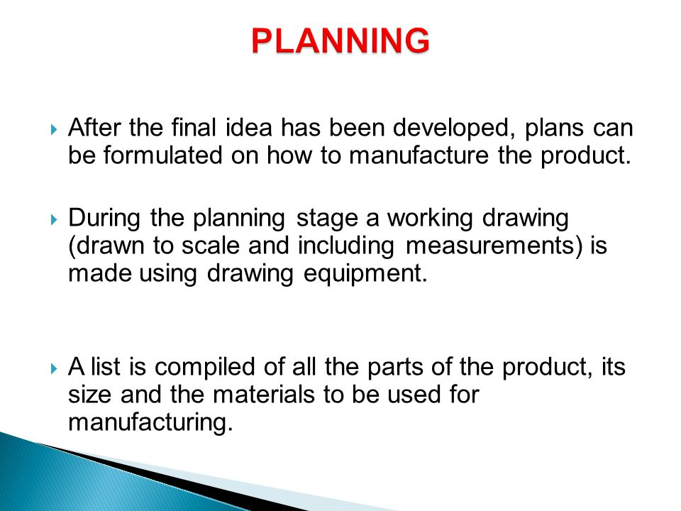  After the final idea has been developed, plans can be formulated on how to manufacture the product.