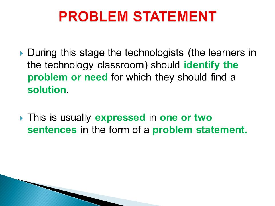  During this stage the technologists (the learners in the technology classroom) should identify the problem or need for which they should find a solution.