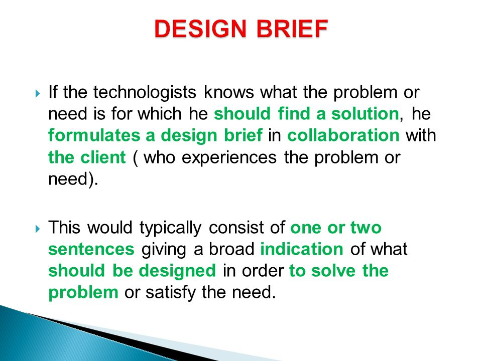  If the technologists knows what the problem or need is for which he should find a solution, he formulates a design brief in collaboration with the client ( who experiences the problem or need).