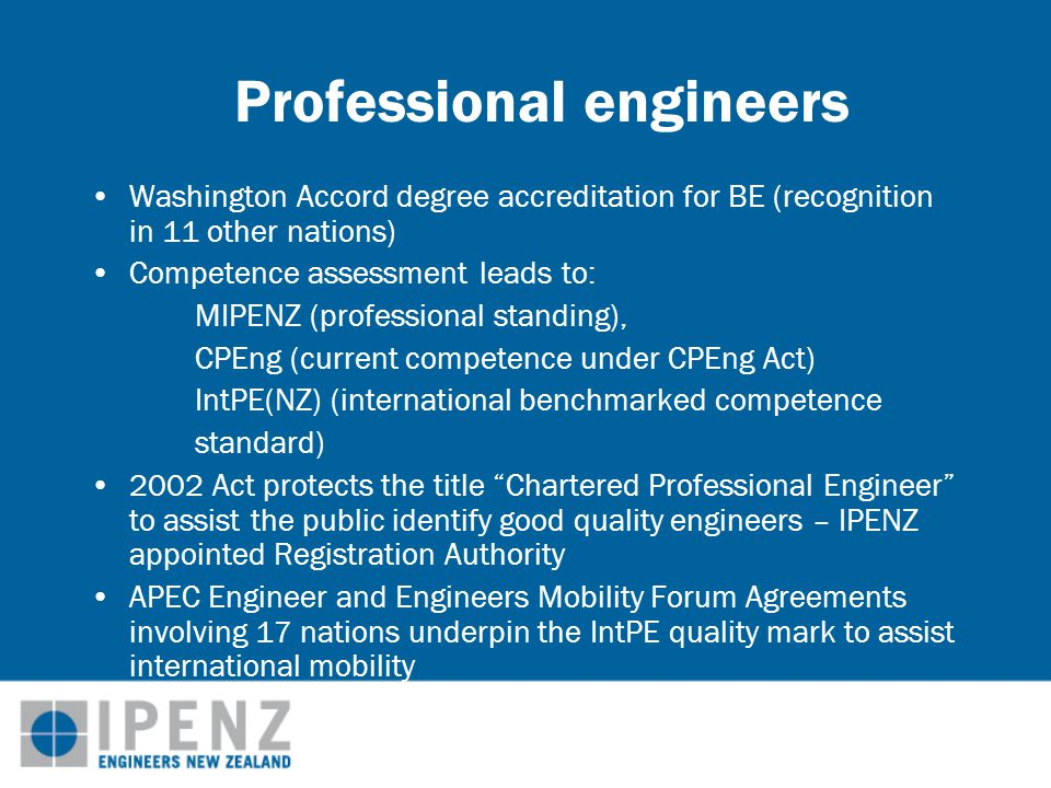 Professional engineers Washington Accord degree accreditation for BE (recognition in 11 other nations) Competence assessment leads to: MIPENZ (professional standing), CPEng (current competence under CPEng Act) IntPE(NZ) (international benchmarked competence standard) 2002 Act protects the title Chartered Professional Engineer to assist the public identify good quality engineers – IPENZ appointed Registration Authority APEC Engineer and Engineers Mobility Forum Agreements involving 17 nations underpin the IntPE quality mark to assist international mobility