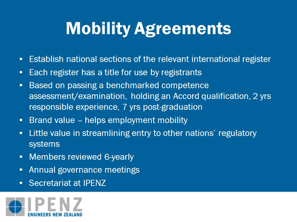 Mobility Agreements Establish national sections of the relevant international register Each register has a title for use by registrants Based on passing a benchmarked competence assessment/examination, holding an Accord qualification, 2 yrs responsible experience, 7 yrs post-graduation Brand value – helps employment mobility Little value in streamlining entry to other nations' regulatory systems Members reviewed 6-yearly Annual governance meetings Secretariat at IPENZ