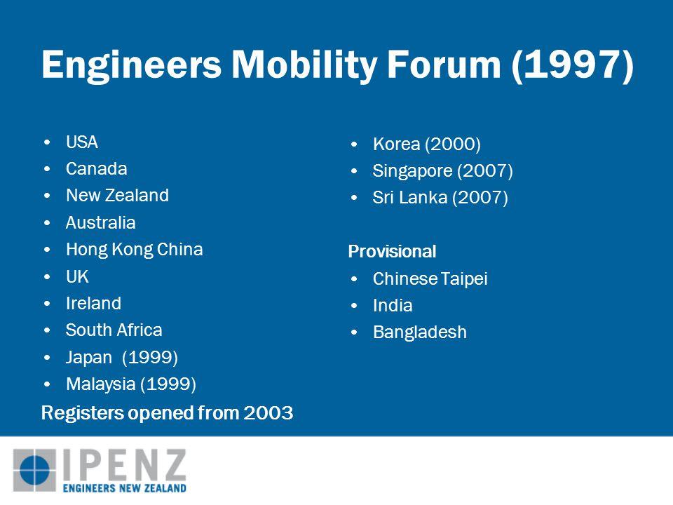 Engineers Mobility Forum (1997) USA Canada New Zealand Australia Hong Kong China UK Ireland South Africa Japan (1999) Malaysia (1999) Registers opened from 2003 Korea (2000) Singapore (2007) Sri Lanka (2007) Provisional Chinese Taipei India Bangladesh