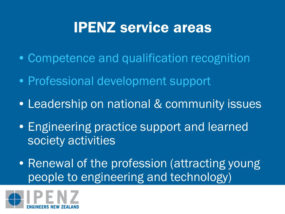 IPENZ service areas Competence and qualification recognition Professional development support Leadership on national & community issues Engineering practice support and learned society activities Renewal of the profession (attracting young people to engineering and technology)