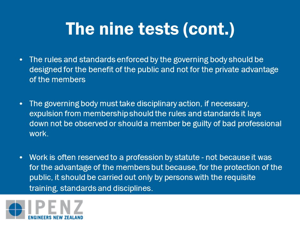 The nine tests (cont.) The governing body must satisfy itself that there is fair and open competition in the practice of the profession The members of the profession, whether in practice or in employment, must be independent in thought and outlook.