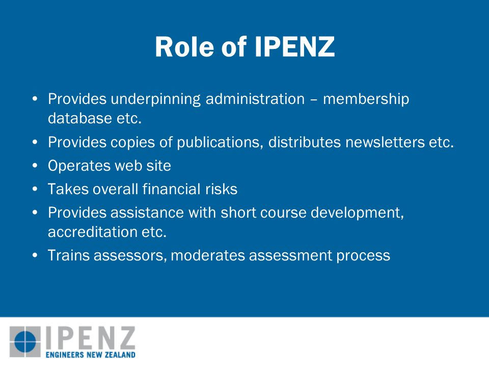 Role of IPENZ Provides underpinning administration – membership database etc.