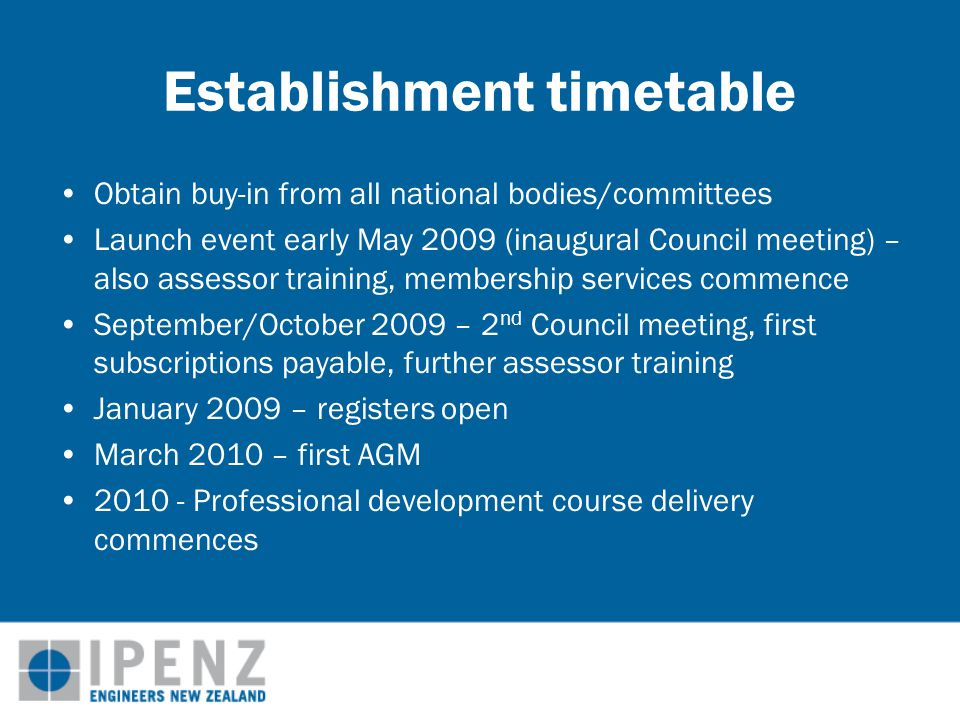 Establishment timetable Obtain buy-in from all national bodies/committees Launch event early May 2009 (inaugural Council meeting) – also assessor training, membership services commence September/October 2009 – 2 nd Council meeting, first subscriptions payable, further assessor training January 2009 – registers open March 2010 – first AGM 2010 - Professional development course delivery commences
