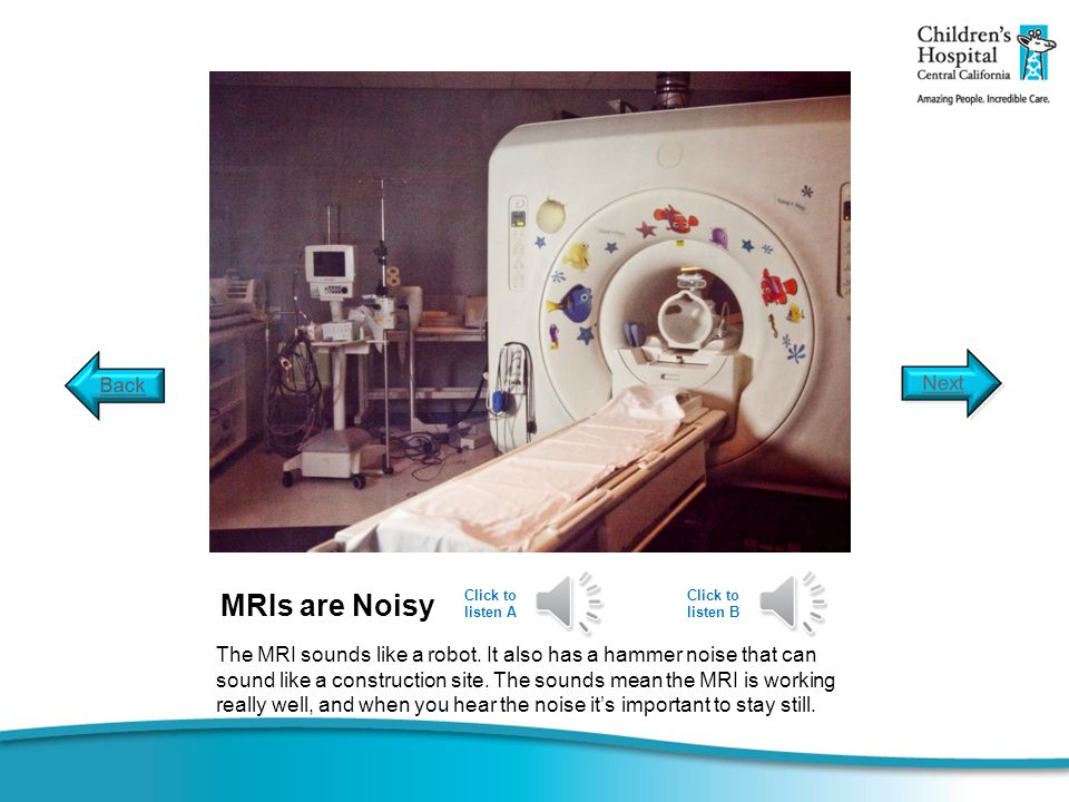 MRIs are Noisy The MRI sounds like a robot. It also has a hammer noise that can sound like a construction site. The sounds mean the MRI is working rea