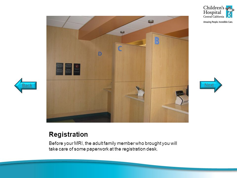 Registration Before your MRI, the adult family member who brought you will take care of some paperwork at the registration desk.