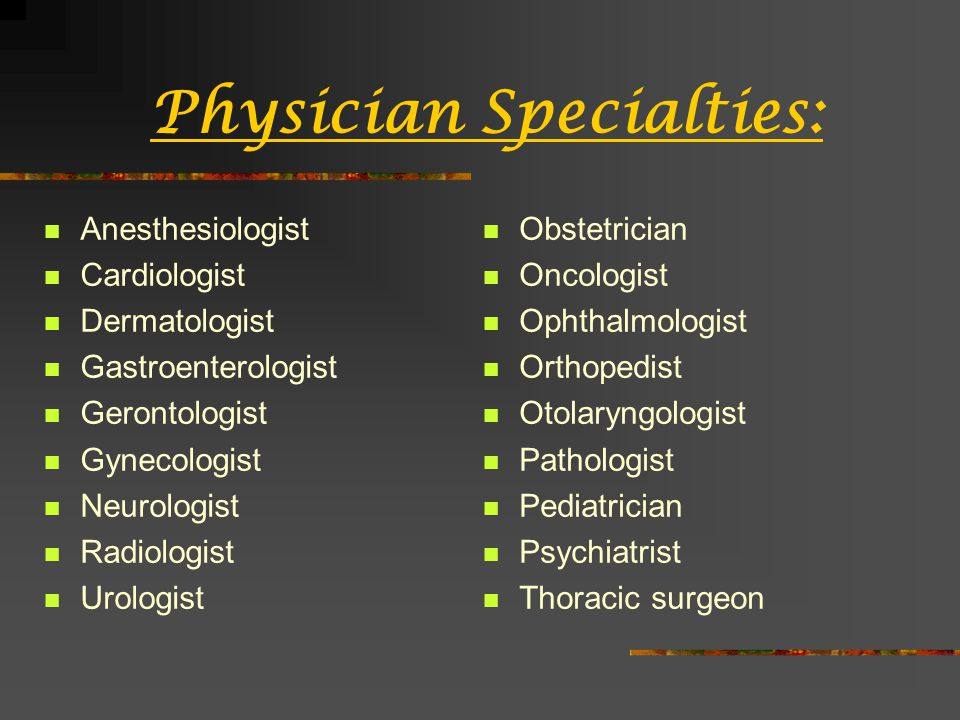 Physician Specialties: Anesthesiologist Cardiologist Dermatologist Gastroenterologist Gerontologist Gynecologist Neurologist Radiologist Urologist Obstetrician Oncologist Ophthalmologist Orthopedist Otolaryngologist Pathologist Pediatrician Psychiatrist Thoracic surgeon
