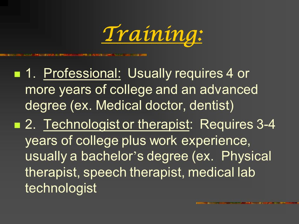 Therapeutic Services Occupational therapist (Bachelors/Masters) Help people deal with physical, developmental, mental, or emotional disabilities Occupational assistant (1-2 years) Pharmacist (Masters 5-6 years) Pharmacy Technician (OJT) Physical therapist (Bachelors/Masters) Provide treatment to improve movement Physical therapy assistant (2 years)