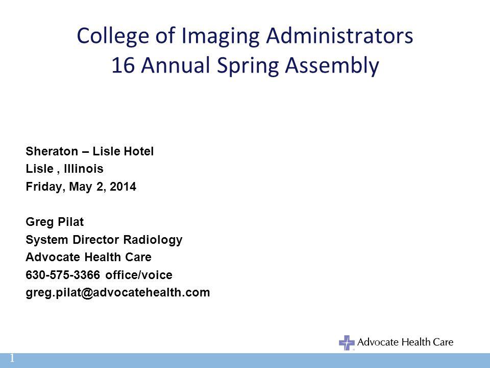 College of Imaging Administrators 16 Annual Spring Assembly Sheraton – Lisle Hotel Lisle, Illinois Friday, May 2, 2014 Greg Pilat System Director Radi