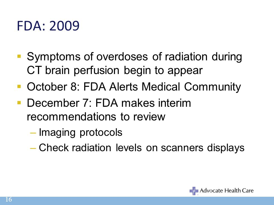 FDA: 2009  Symptoms of overdoses of radiation during CT brain perfusion begin to appear  October 8: FDA Alerts Medical Community  December 7: FDA m