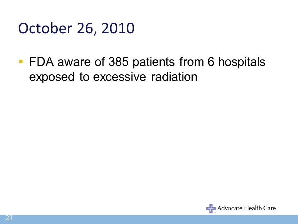 October 26, 2010  FDA aware of 385 patients from 6 hospitals exposed to excessive radiation 21