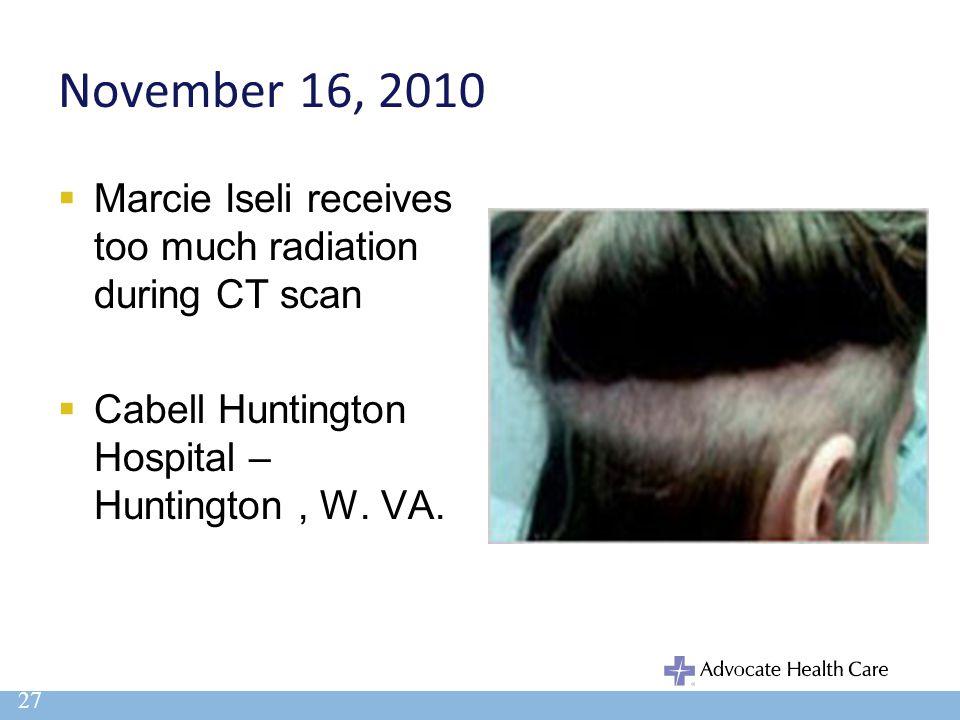 November 16, 2010  Marcie Iseli receives too much radiation during CT scan  Cabell Huntington Hospital – Huntington, W. VA. 27