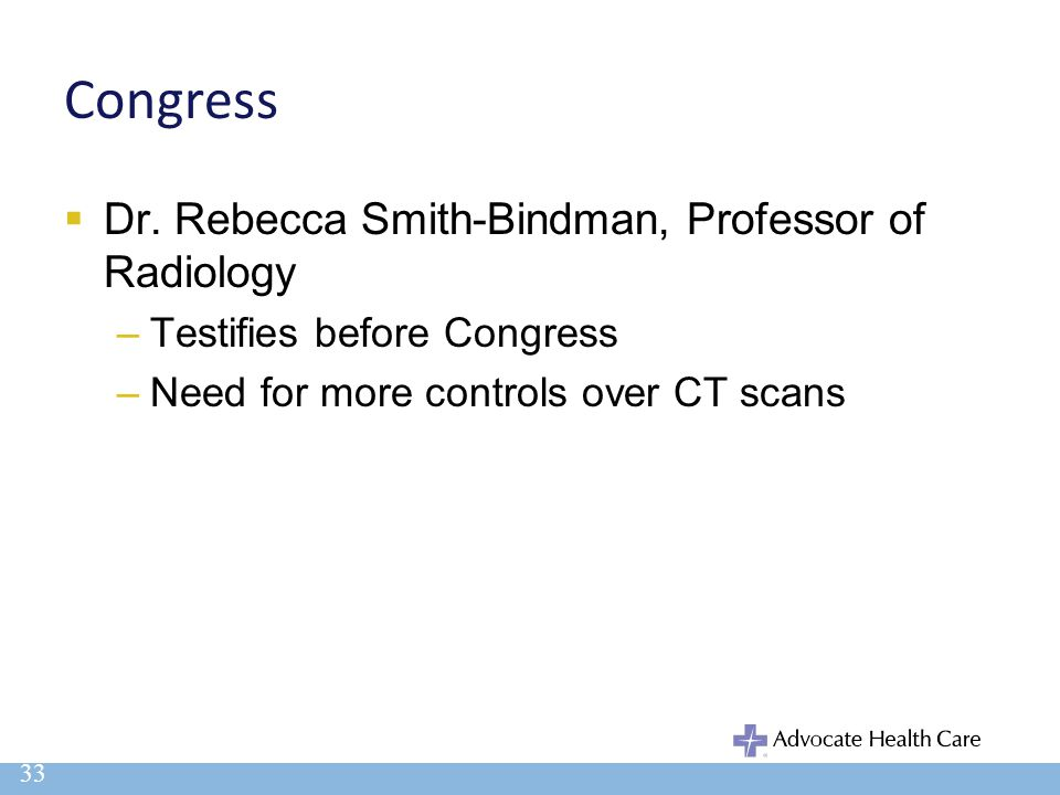 Congress  Dr. Rebecca Smith-Bindman, Professor of Radiology –Testifies before Congress –Need for more controls over CT scans 33
