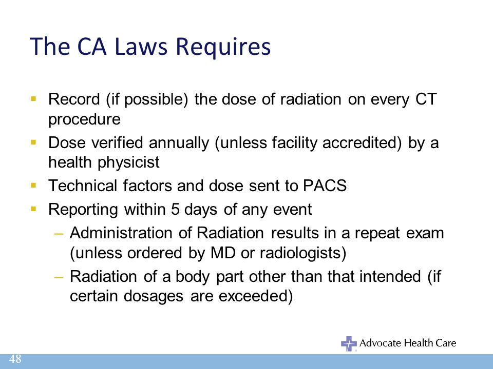 The CA Laws Requires  Record (if possible) the dose of radiation on every CT procedure  Dose verified annually (unless facility accredited) by a hea