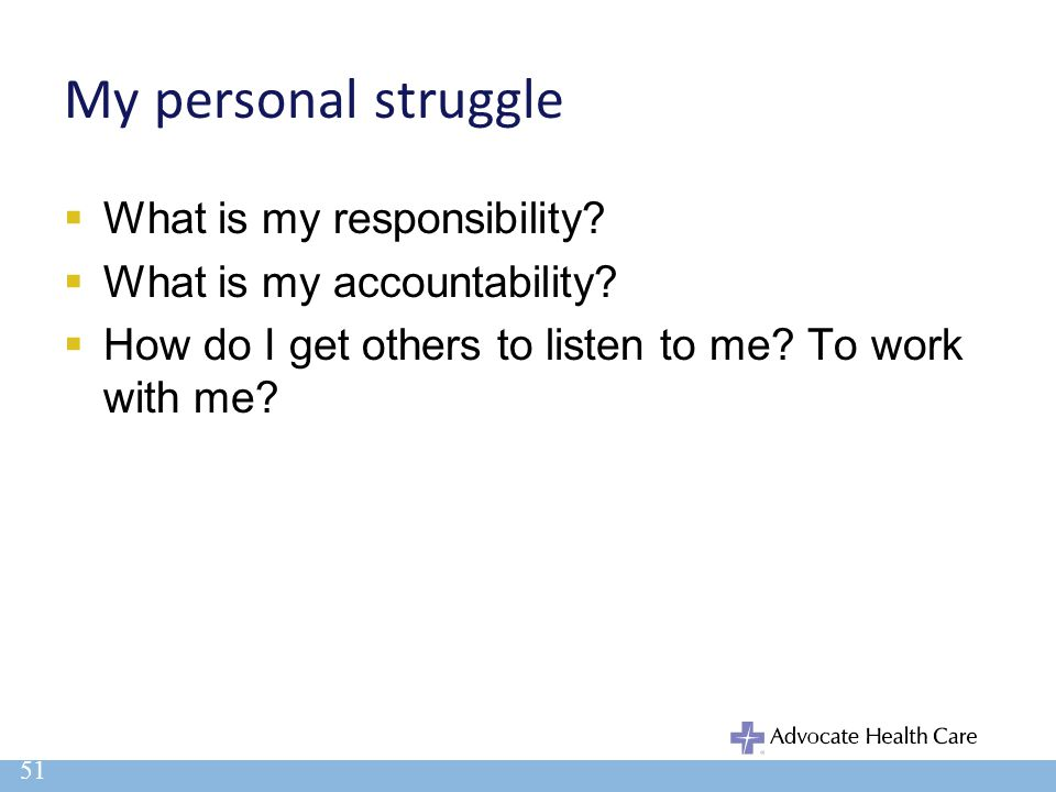 My personal struggle  What is my responsibility?  What is my accountability?  How do I get others to listen to me? To work with me? 51