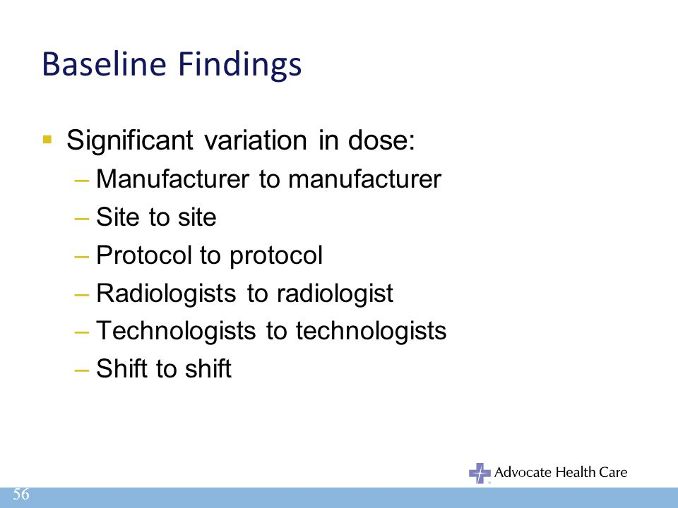 Baseline Findings  Significant variation in dose: –Manufacturer to manufacturer –Site to site –Protocol to protocol –Radiologists to radiologist –Tec