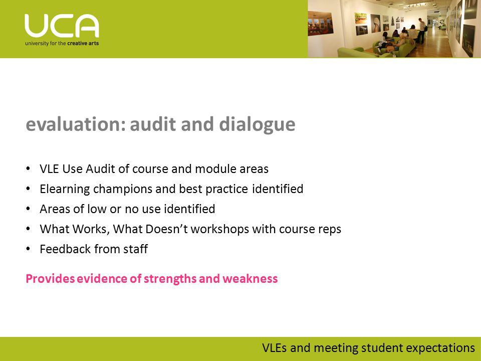 evaluation: audit and dialogue VLE Use Audit of course and module areas Elearning champions and best practice identified Areas of low or no use identified What Works, What Doesn't workshops with course reps Feedback from staff Provides evidence of strengths and weakness