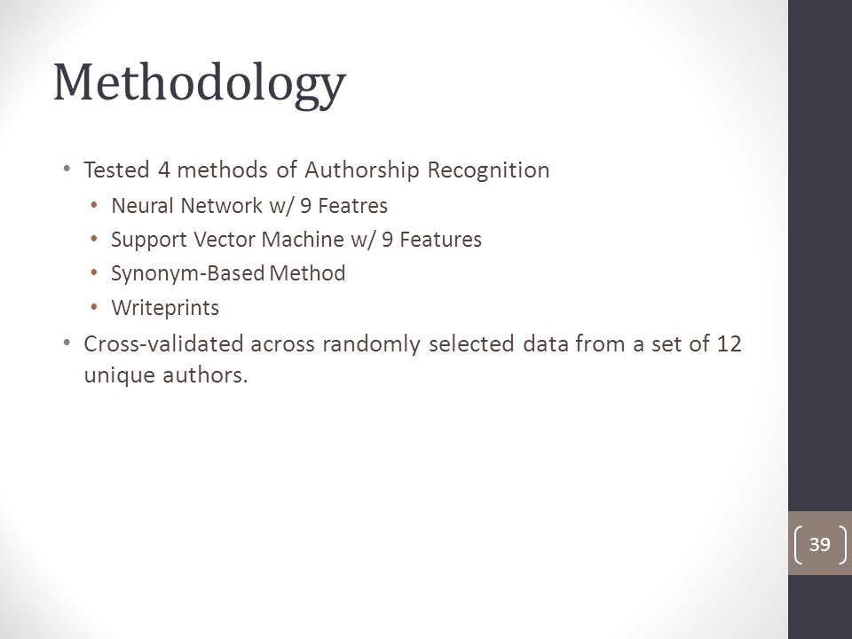 Methodology Tested 4 methods of Authorship Recognition Neural Network w/ 9 Featres Support Vector Machine w/ 9 Features Synonym-Based Method Writeprints Cross-validated across randomly selected data from a set of 12 unique authors.