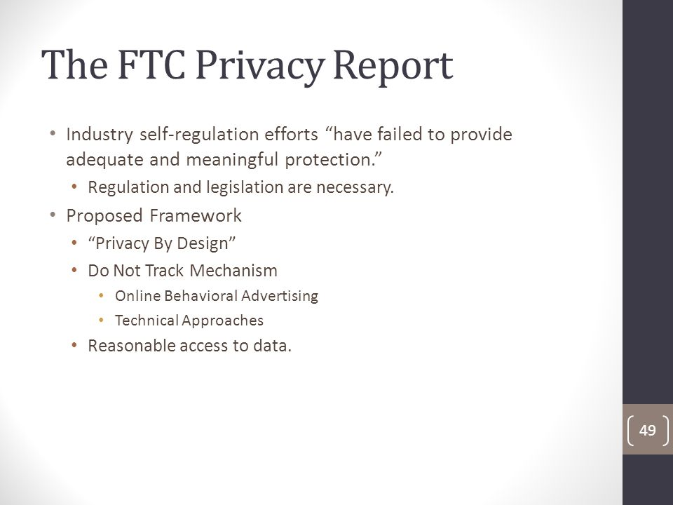 The FTC Privacy Report Industry self-regulation efforts have failed to provide adequate and meaningful protection. Regulation and legislation are necessary.