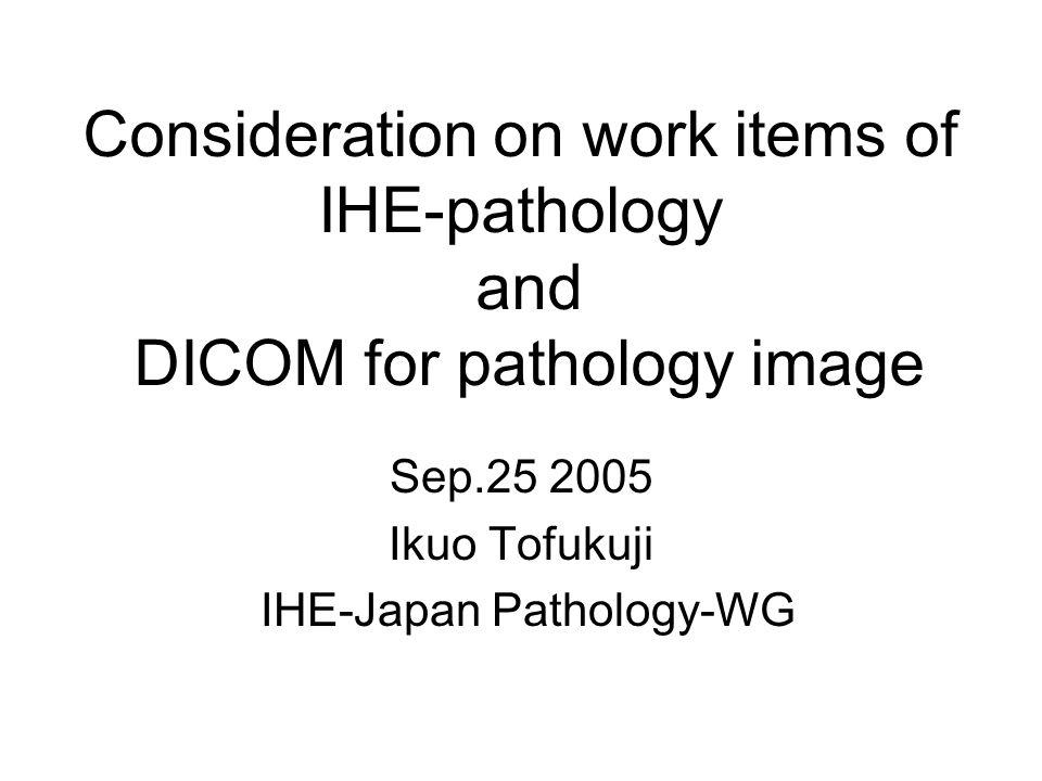 Consideration on work items of IHE-pathology and DICOM for pathology image Sep.25 2005 Ikuo Tofukuji IHE-Japan Pathology-WG