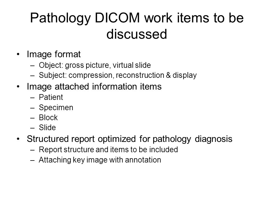 Pathology DICOM work items to be discussed Image format –Object: gross picture, virtual slide –Subject: compression, reconstruction & display Image attached information items –Patient –Specimen –Block –Slide Structured report optimized for pathology diagnosis –Report structure and items to be included –Attaching key image with annotation