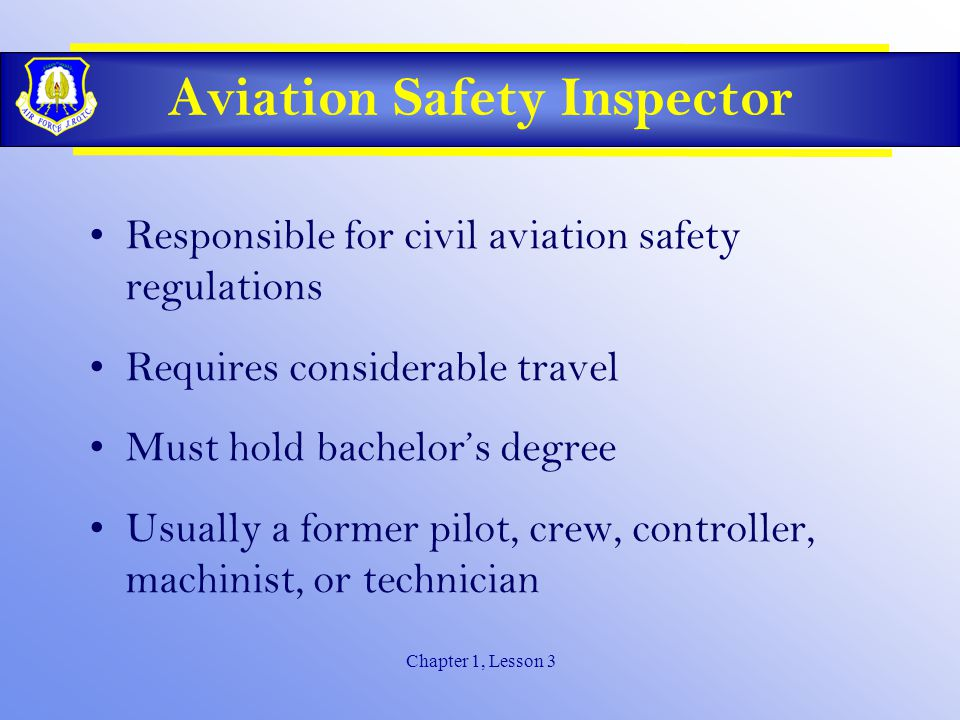Chapter 1, Lesson 3 Aviation Safety Inspector Responsible for civil aviation safety regulations Requires considerable travel Must hold bachelor's degree Usually a former pilot, crew, controller, machinist, or technician