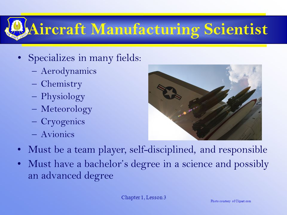 Chapter 1, Lesson 3 Aircraft Manufacturing Scientist Specializes in many fields: –Aerodynamics –Chemistry –Physiology –Meteorology –Cryogenics –Avionics Must be a team player, self-disciplined, and responsible Must have a bachelor's degree in a science and possibly an advanced degree Photo courtesy of Clipart.com