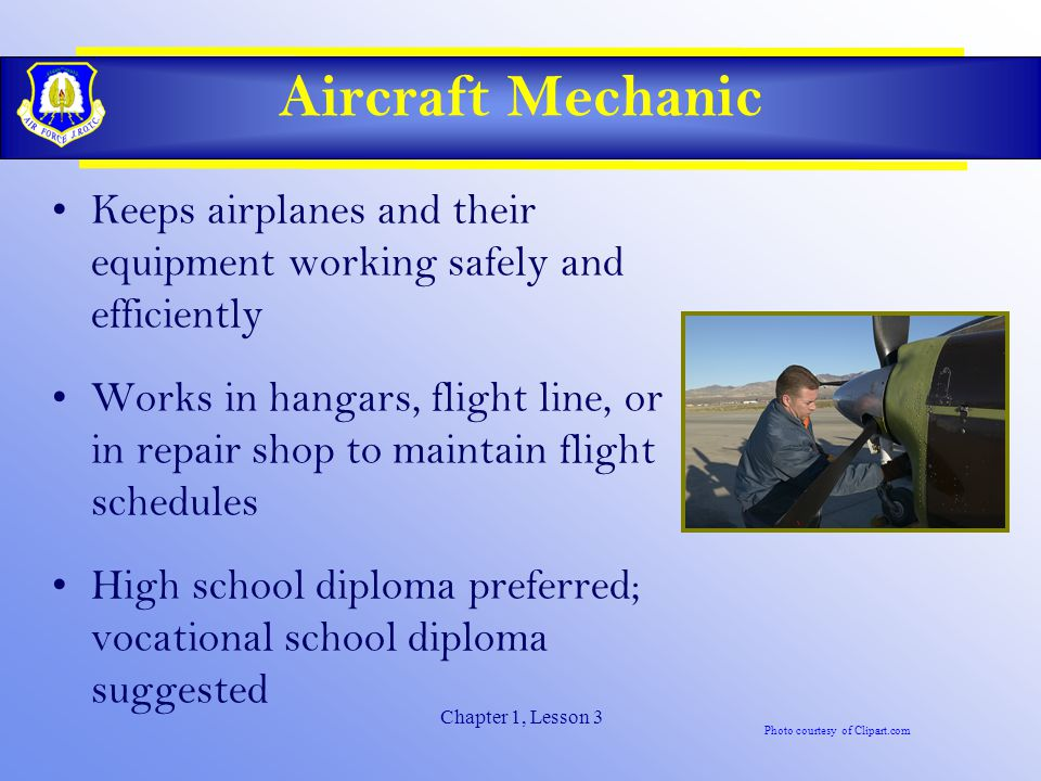Chapter 1, Lesson 3 Aircraft Mechanic Keeps airplanes and their equipment working safely and efficiently Works in hangars, flight line, or in repair shop to maintain flight schedules High school diploma preferred; vocational school diploma suggested Photo courtesy of Clipart.com
